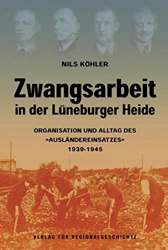 Zwangsarbeit in der Lüneburger Heide: Organisation und Alltag des »Ausländereinsatzes« 1939-1945 (Quellen und Darstellungen zur Geschichte des Landkreises Celle)