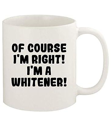 Of Course I'm Right! I'm A Whitener! - 11oz Ceramic White Coffee Mug Cup, White