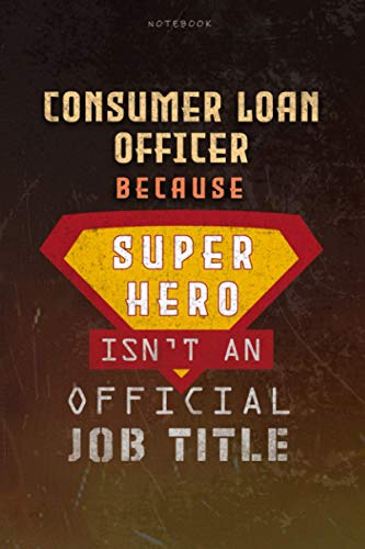 Notebook Consumer Loan Officer Because Superhero Isn't An Official Job Title Working Cover Lined Journal: A Blank, Work List, Journal, Over 100 Pages, Goal, 6x9 inch, Money, Planning