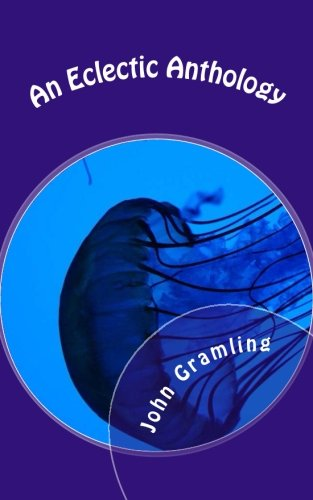 Book: An Eclectic Anthology - Fiction, Politics and a Splash of Insanity by John Gramling