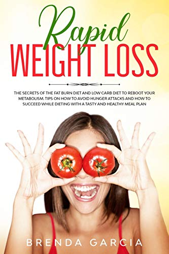 Rapid weight loss: The Secrets of the Fat Burn Diet and Low Carb Diet to Reboot Your Metabolism. Tips on How to Avoid Hunger Attacks and How to Succeed While Dieting with a tasty and healthy Meal Plan