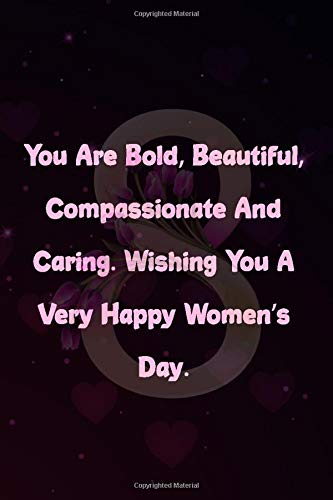 You Are Bold, Beautiful, Compassionate And Caring. Wishing You A Very Happy Women's Day.: lined notebook for Mom / International Women