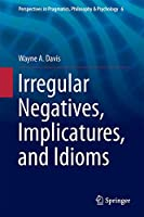 Irregular Negatives, Implicatures, and Idioms (Perspectives in Pragmatics, Philosophy & Psychology (6))