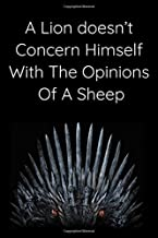 A lion doesn't concern himself with the opinions of a sheep: Your Game Of Thrones' Favourite NoteBook/Journal