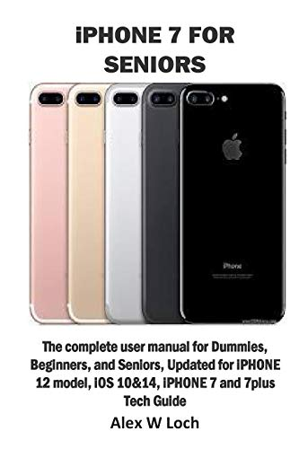 iPHONE 7 FOR SENIORS: The complete user manual for Dummies, Beginners, and Seniors, Updated for iPHONE 12 model, iOS 10&14, iPHONE 7 and 7plus Tech Guide (English Edition)