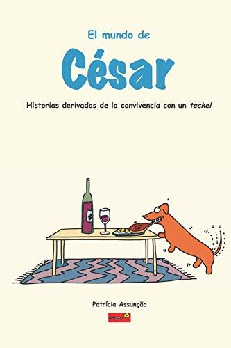 El mundo de César: Historias derivadas de la convivencia con un Teckel, un perro salsicha muy exigente