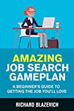 Amazing Job Search Gameplan: A Beginner s Guide to Getting the Job You ll Love