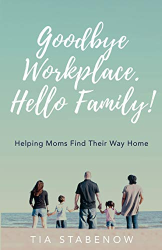 Goodbye Workplace. Hello Family!: Helping Moms Find Their Way Home