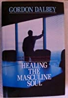 Healing The Masculine Soul: An Affirming Message For Men and The Women Who Love Them 0849906644 Book Cover