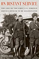 On Distant Service: The Life of the First U.s. Foreign Service Officer to Be Assassinated