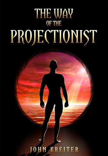 The Way of the Projectionist: Alchemy's Secret Formula to Altered States and Breaking the Prison of the Flesh