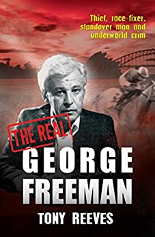 The Real George Freeman: Thief, race-fixer, standover man and underworld crim by [Tony Reeves]