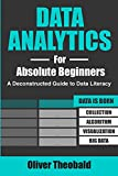 Data Analytics for Absolute Beginners: A Deconstructed Guide to Data Literacy: (Introduction to Data, Data Visualization, Business Intelligence & Machine Learning) (Python for Data Science)