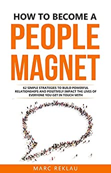 How to Become a People Magnet: 62 Simple Strategies to Build Powerful Relationships and Positively Impact the Lives of Everyone You Get in Touch with (Change your habits, change your life Book 5) by [Marc Reklau]