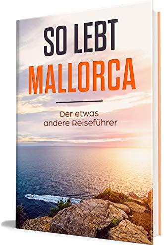 So lebt Mallorca: Der etwas andere Reiseführer (Erzähl-Reiseführer Mallorca, Band 1)