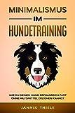 Minimalismus im Hundetraining: Wie du deinen Hund erfolgreich und fast ohne Hilfsmittel erziehen kannst