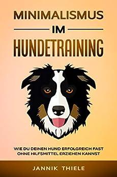 Minimalismus im Hundetraining: Wie du deinen Hund erfolgreich und fast ohne Hilfsmittel erziehen kannst (German Edition) by [Jannik Thiele]