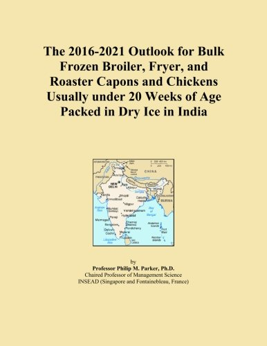 The 2016-2021 Outlook for Bulk Frozen Broiler, Fryer, and Roaster Capons and Chickens Usually under 20 Weeks of Age Packed in Dry Ice in India