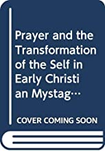 Prayer and the Transformation of the Self in Early Christian Mystagogy (Late Antique History and Religion: The Mystagogy of the Church Fathers, Volume 5)