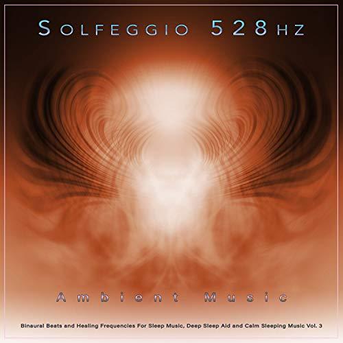 Solfeggio 528hz: Ambient Music, Binaural Beats and Healing Frequencies For Sleep Music, Deep Sleep Aid and Calm Sleeping Music, Vol. 3