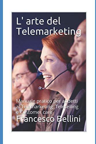L' arte del Telemarketing: Manuale pratico per addetti al Telemarketing, Teleselling e Customer care