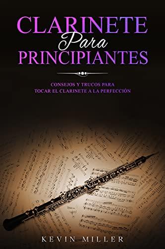 CLARINETE PARA PRINCIPIANTES: Consejos y trucos para tocar el clarinete a la perfección