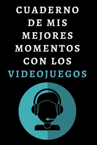 Cuaderno De Mis Mejores Momentos Con Los Videojuegos: Libro De Notas Ideal Para Gamers Y Amantes De Los Videojuegos - 120 Páginas