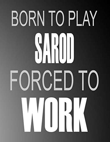 Born To Play Sarod Forced To Work: Blank Sheet Sarod  Music Notebook,Manuscript Staff paper for Notes.Black Cover Composition Notebook 13 Staves, 8.5 x 11, 110 pages.GIFT FOR Sarod STUDENTS