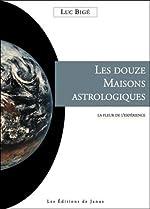 Les douze Maisons astrologiques - La fleur de l'expérience de Luc Bigé