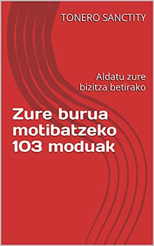 Zure burua motibatzeko 103 moduak: Aldatu zure bizitza betirako (Basque Edition)