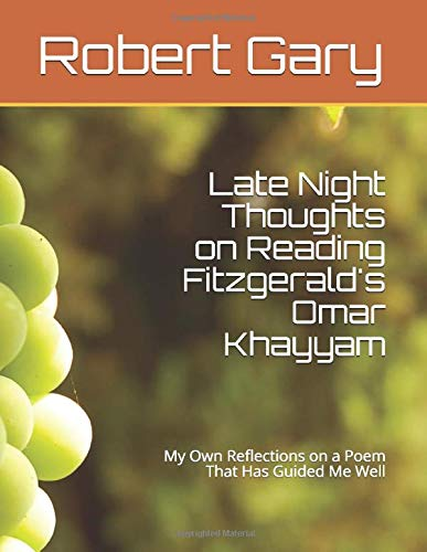 Late Night Thoughts on Reading Fitzgerald's Omar Khayyam: My Own Reflections on a Poem That Has Guided Me Well