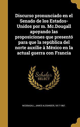 Discurso pronunciado en el Senado de los Estados-Unidos por m. Mc.Dougall apoyando las proposiciones que presentó para que la república del norte auxilie à México en la actual guerra con Francia