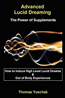 Advanced Lucid Dreaming: The Power of Supplements: How To Induce High Level Lucid Dreams & Out Of Body Experiences