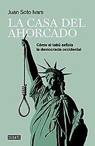 La casa del ahorcado: Cómo el tabú asfixia la democracia occidental par Juan Soto Ivars