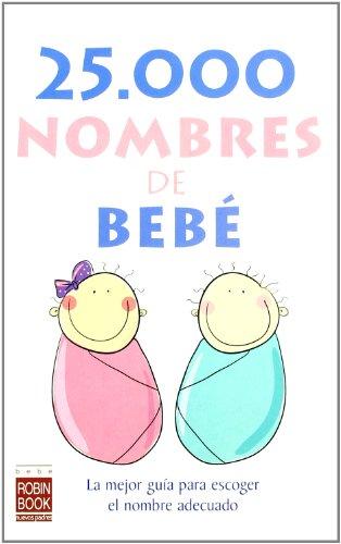 25.000 nombres de bebé: La mejor guía para escoger el nombre adecuado.: La Mejor Guia Para Escoger el Nombre Adecuado (Bebe/nuevos Padres)