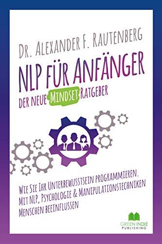 NLP für Anfänger – der neue Mindset Ratgeber: Wie Sie Ihr Unterbewusstsein programmieren. Mit NLP, Psychologie & Manipulationstechniken Menschen beeinflussen (Kommunikationstraining)