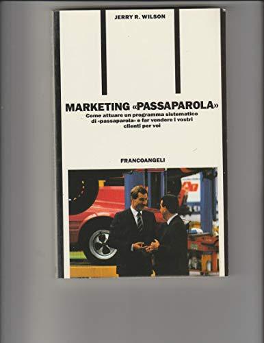Marketing «Passaparola». Come attuare un programma sistematico di «Passaparola» e far vendere i vostri clienti per voi