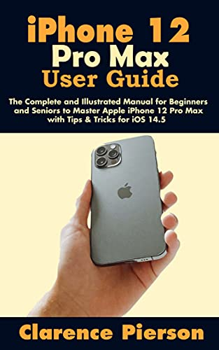 iPhone 12 Pro Max User Guide: The Complete and Illustrated Manual for Beginners and Seniors to Master Apple iPhone 12 Pro Max with Tips & Tricks for iOS 14.5 (English Edition)