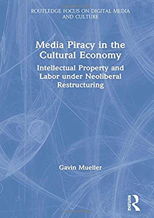 Media Piracy in the Cultural Economy: Intellectual Property and Labor Under Neoliberal Restructuring