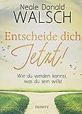 Entscheide dich jetzt!: Wie du werden kannst, was du sein willst - Neale Donald Walsch