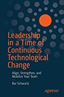 Leadership in a Time of Continuous Technological Change: Align, Strengthen, and Mobilize Your Team Front Cover