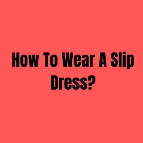 ¿Cómo usar un vestido lencero?