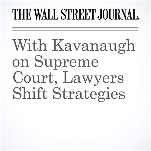With Kavanaugh on Supreme Court, Lawyers Shift Strategies audiobook cover art