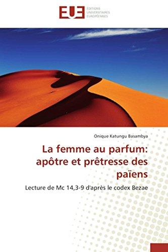 La femme au parfum: apôtre et prêtresse des païens: Lecture de Mc 14,3-9 d'après le codex Bezae: Apôtre Et Prètresse Des Païens (Omn.Univ.Europ.)