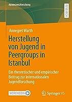 Herstellung von Jugend in Peergroups in Istanbul: Ein theoretischer und empirischer Beitrag zur internationalen Jugendforschung (Adoleszenzforschung)