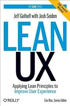 Lean UX: Applying Lean Principles to Improve User Experience by [Jeff Gothelf, Josh Seiden]