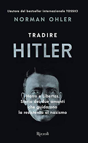 Tradire Hitler. Harro e Libertas. Storia dei due amanti che guidarono la resistenza al nazismo