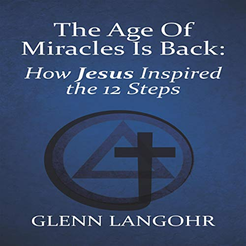 The Age of Miracles Is Back: How Jesus Inspired the 12 Steps audiobook cover art