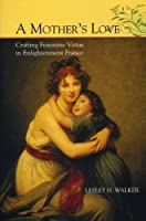 A Mother's Love: Crafting Feminine Virtue in Enlightenment France (The Bucknell Studies in Eighteenth-Century Literature and Culture)