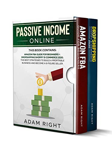 PASSIVE INCOME ONLINE: This Book Contains: Amazon FBA+Dropshipping Shopify E-Commerce 2020.The Best Strategies to Finding Products,Marketing a WebStore and Become a 6-Figure Seller Working from Home